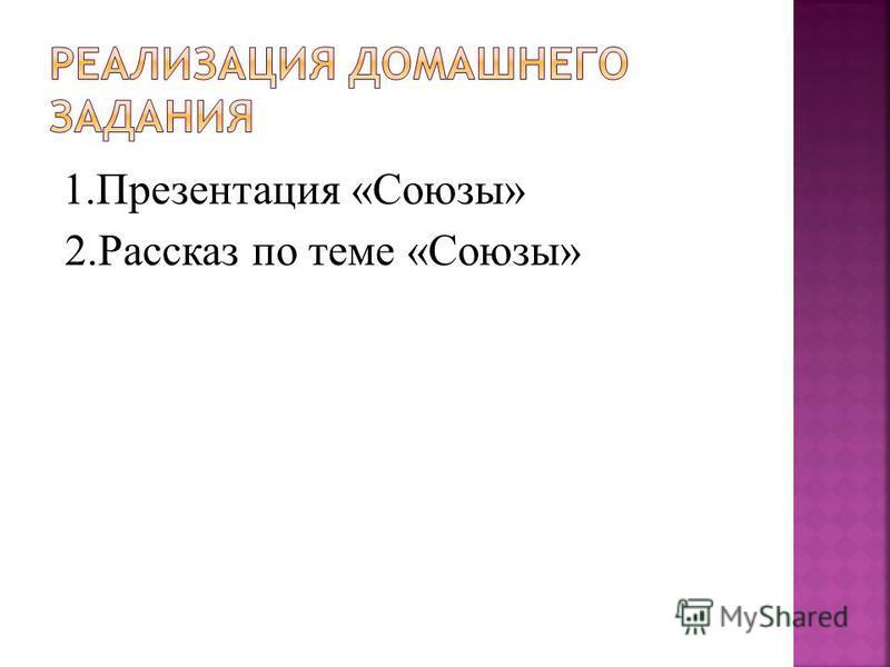 1. Презентация «Союзы» 2. Рассказ по теме «Союзы»