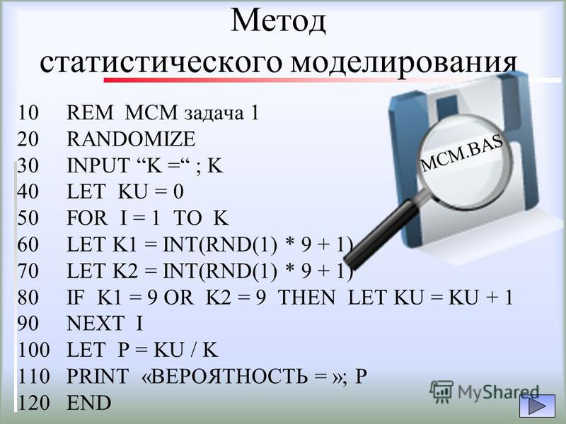 Метод статистического моделирования 10 REM МСМ задача 1 20 RANDOMIZE 30 INPUT K = ; K 40 LET KU = 0 50 FOR I = 1 TO K 60 LET K1 = INT(RND(1) * 9 + 1) 70 LET K2 = INT(RND(1) * 9 + 1) 80 IF K1 = 9 OR K2 = 9 THEN LET KU = KU + 1 90 NEXT I 100 LET P = KU