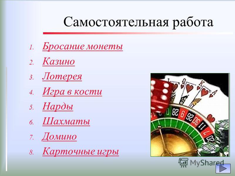 Самостоятельная работа 1. Бросание монеты Бросание монеты 2. Казино Казино 3. Лотерея Лотерея 4. Игра в кости Игра в кости 5. Нарды Нарды 6. Шахматы Шахматы 7. Домино Домино 8. Карточные игры Карточные игры