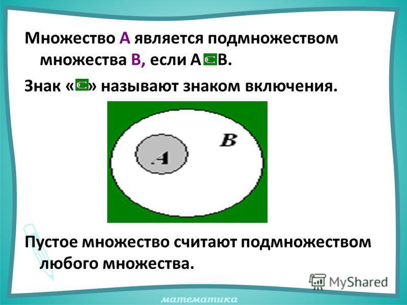 математика Множество А является подмножеством множества В, если А В. Знак « » называют знаком включения. Пустое множество считают подмножеством любого множества.