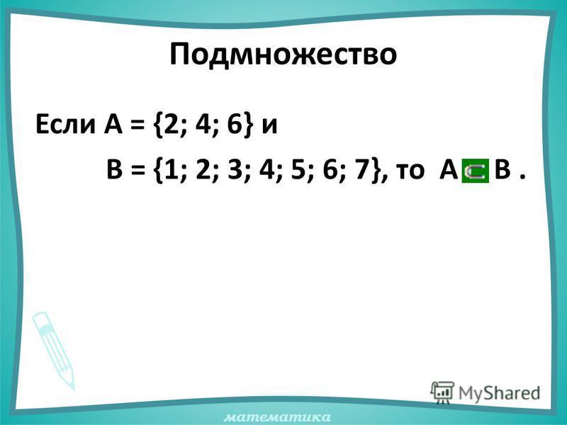математика Подмножество Если А = {2; 4; 6} и В = {1; 2; 3; 4; 5; 6; 7}, то А В.
