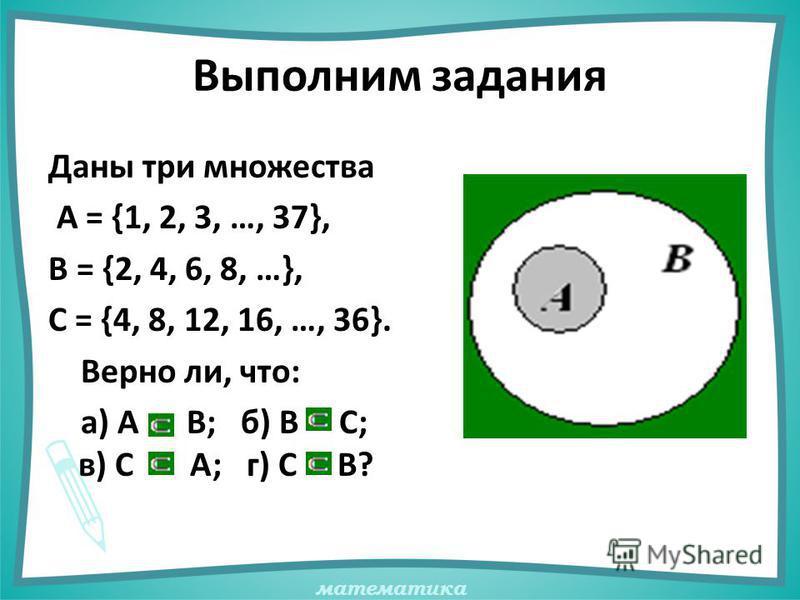 математика Выполним задания Даны три множества А = {1, 2, 3, …, 37}, В = {2, 4, 6, 8, …}, С = {4, 8, 12, 16, …, 36}. Верно ли, что: а) А В; б) В С; в) С А; г) С В?