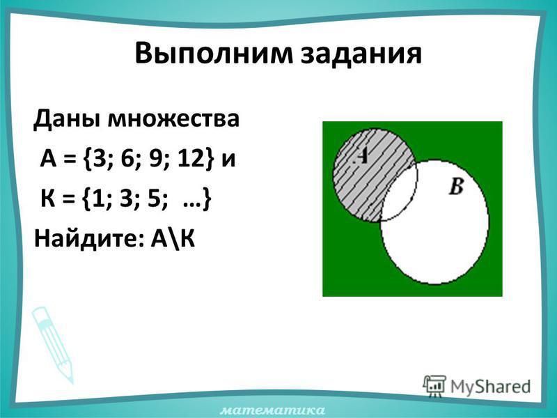 математика Выполним задания Даны множества А = {3; 6; 9; 12} и К = {1; 3; 5; …} Найдите: А\К