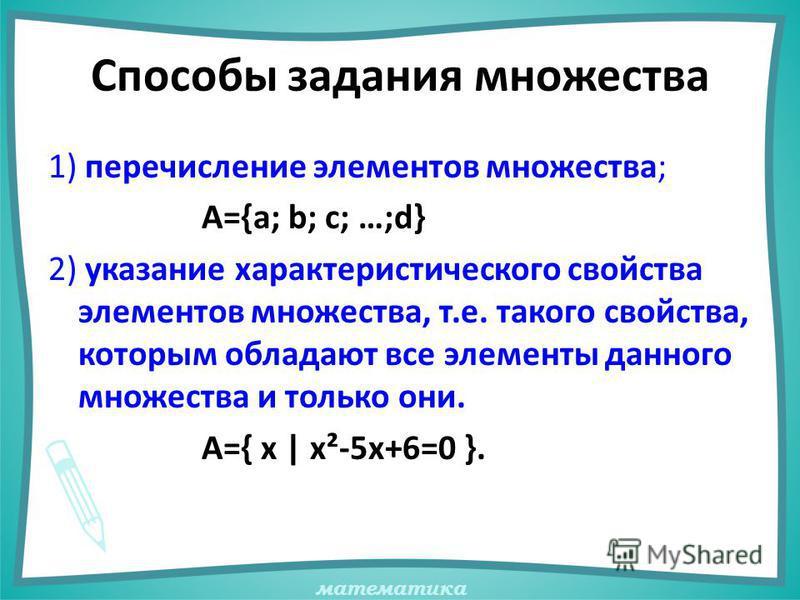 математика Способы задания множества 1) перечисление элементов множества; А={a; b; c; …;d} 2) указание характеристического свойства элементов множества, т.е. такого свойства, которым обладают все элементы данного множества и только они. А={ х | х²-5