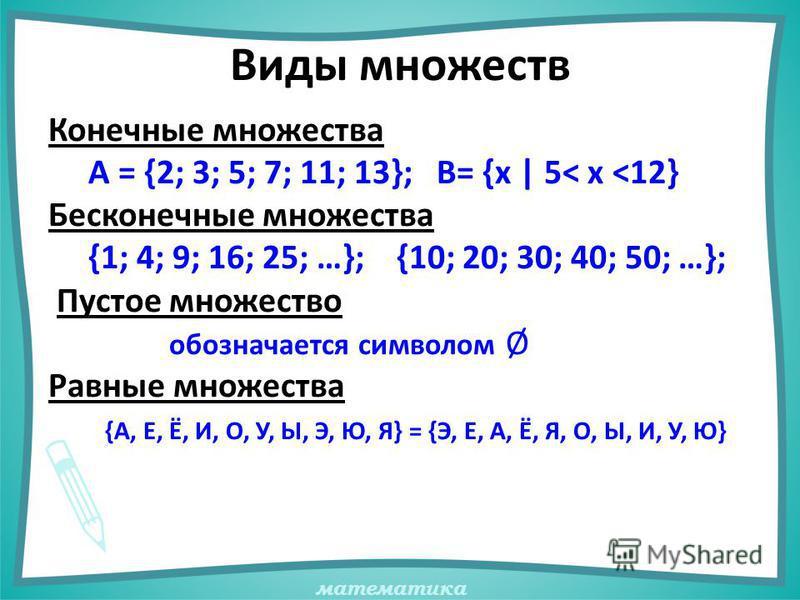 математика Виды множеств Конечные множества А = {2; 3; 5; 7; 11; 13}; В= {х | 5< х <12} Бесконечные множества {1; 4; 9; 16; 25; …}; {10; 20; 30; 40; 50; …}; Пустое множество обозначается символом Ø Равные множества {А, Е, Ё, И, О, У, Ы, Э, Ю, Я} = {Э