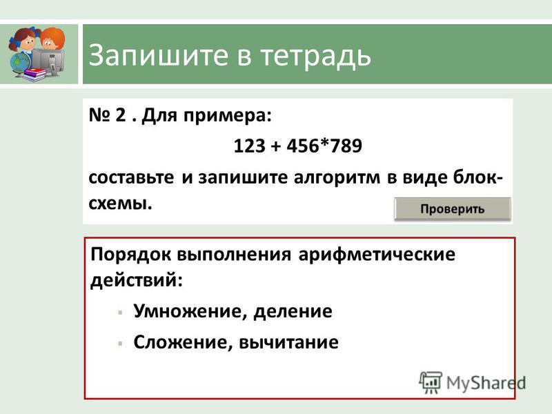 Запишите в тетрадь 2. Для примера : 123 + 456*789 составьте и запишите алгоритм в виде блок - схемы. Порядок выполнения арифметические действий : Умножение, деление Сложение, вычитание