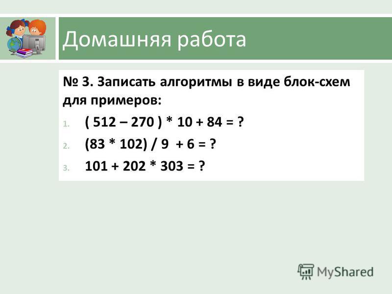Домашняя работа 3. Записать алгоритмы в виде блок - схем для примеров : 1. ( 512 – 270 ) * 10 + 84 = ? 2. (83 * 102) / 9 + 6 = ? 3. 101 + 202 * 303 = ?