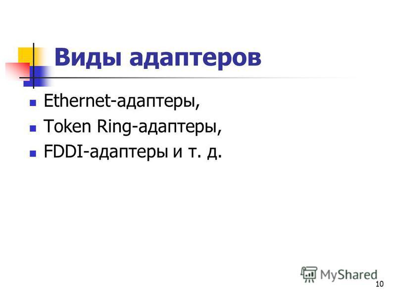 Виды адаптеров Ethernet-адаптеры, Token Ring-адаптеры, FDDI-адаптеры и т. д. 10