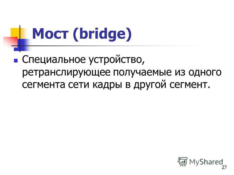 Мост (bridge) Специальное устройство, ретранслирующее получаемые из одного сегмента сети кадры в другой сегмент. 27