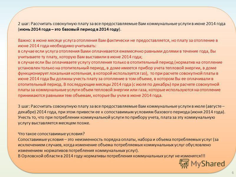 6 2 шаг: Рассчитать совокупную плату за все предоставляемые Вам коммунальные услуги в июне 2014 года (июнь 2014 года – это базовый период в 2014 году). Важно: в июне месяце услуга отопления Вам фактически не предоставляется, но плату за отопление в и