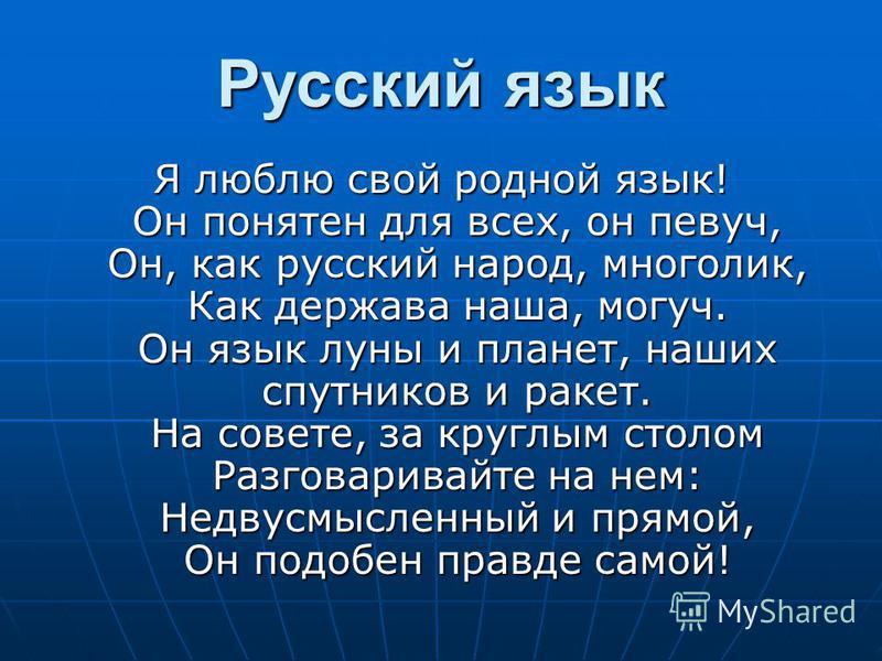 Русский язык Я люблю свой родной язык! Он понятен для всех, он певуч, Он, как русский народ, многолик, Как держава наша, могуч. Он язык луны и планет, наших спутников и ракет. На совете, за круглым столом Разговаривайте на нем: Недвусмысленный и прям