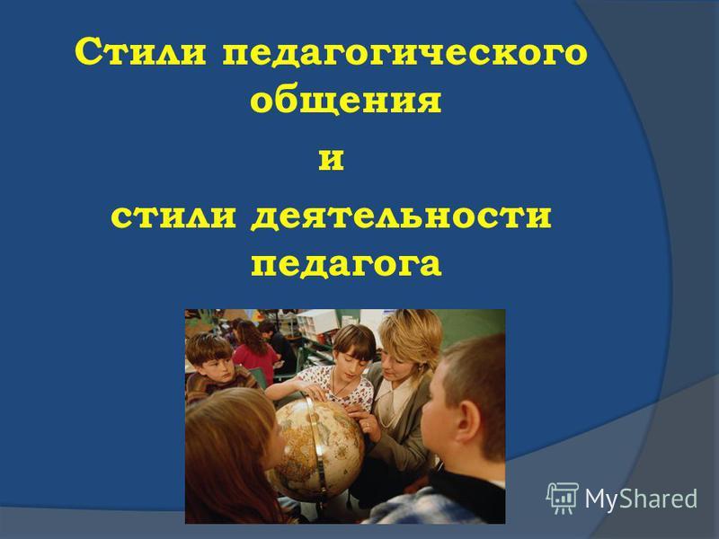Стили педагогического общения и стили деятельности педагога