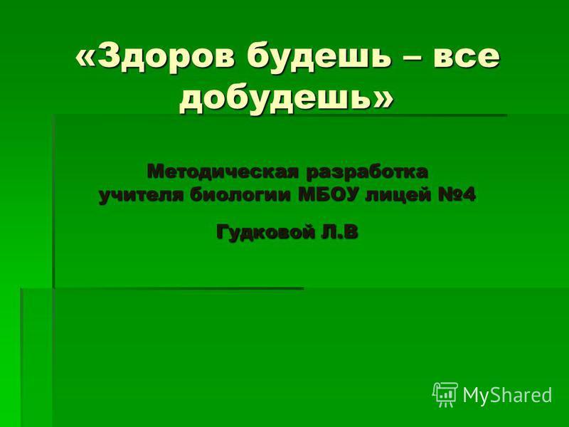 «Здоров будешь – все добудешь» Методическая разработка учителя биологии МБОУ лицей 4 Гудковой Л.В