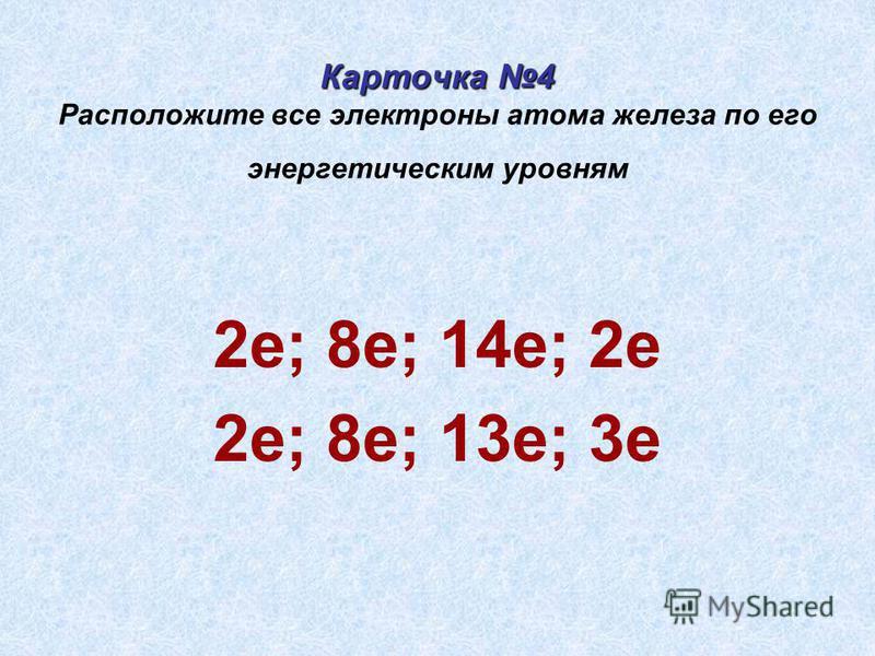 Карточка 4 Карточка 4 Расположите все электроны атома железа по его энергетическим уровням 2 е; 8 е; 14 е; 2 е 2 е; 8 е; 13 е; 3 е