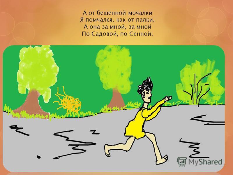 А от бешенной мочалки Я помчался, как от палки, А она за мной, за мной По Садовой, по Сенной.