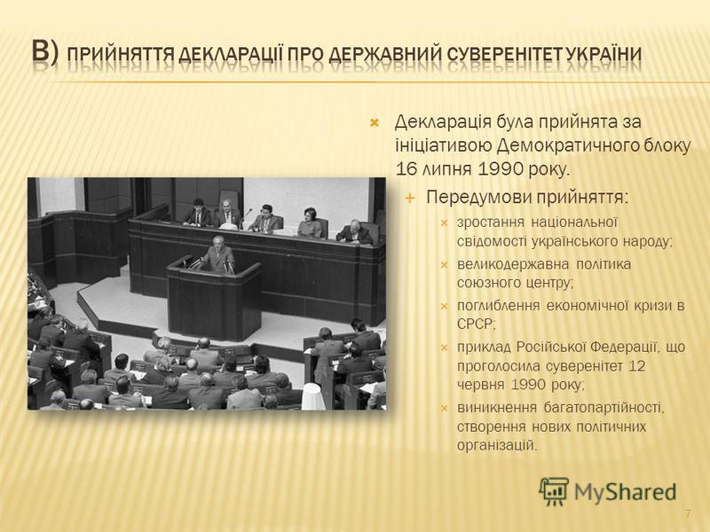 Декларація була прийнята за ініціативою Демократичного блоку 16 липня 1990 року. Передумови прийняття: зростання національної свідомості українського народу; великодержавна політика союзного центру; поглиблення економічної кризи в СРСР; приклад Росій