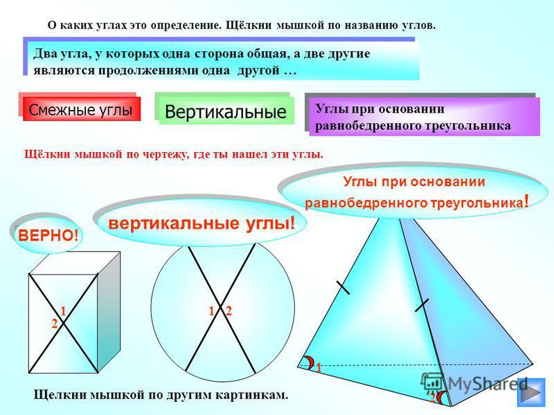 Углы при основании равнобедренного треугольника Углы при основании равнобедренного треугольника Вертикальные Два угла, у которых одна сторона общая, а две другие являются продолжениями одна другой … Два угла, у которых одна сторона общая, а две други