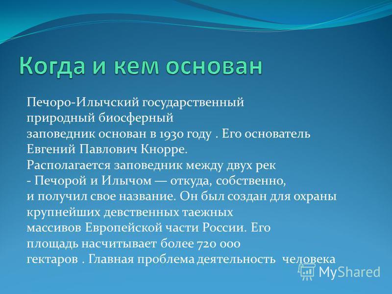 Печоро-Илычский государственный природный биосферный заповедник основан в 1930 году. Его основатель Евгений Павлович Кнорре. Располагается заповедник между двух рек - Печорой и Илычом откуда, собственно, и получил свое название. Он был создан для охр