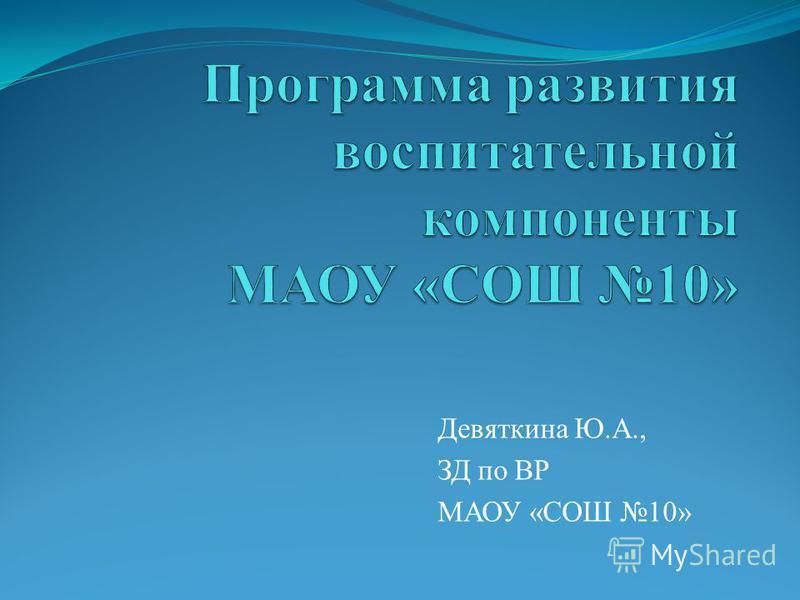 Девяткина Ю.А., ЗД по ВР МАОУ «СОШ 10»