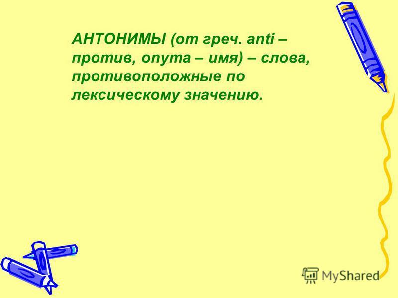 АНТОНИМЫ (от греч. anti – против, onyma – имя) – слова, противоположные по лексическому значению.