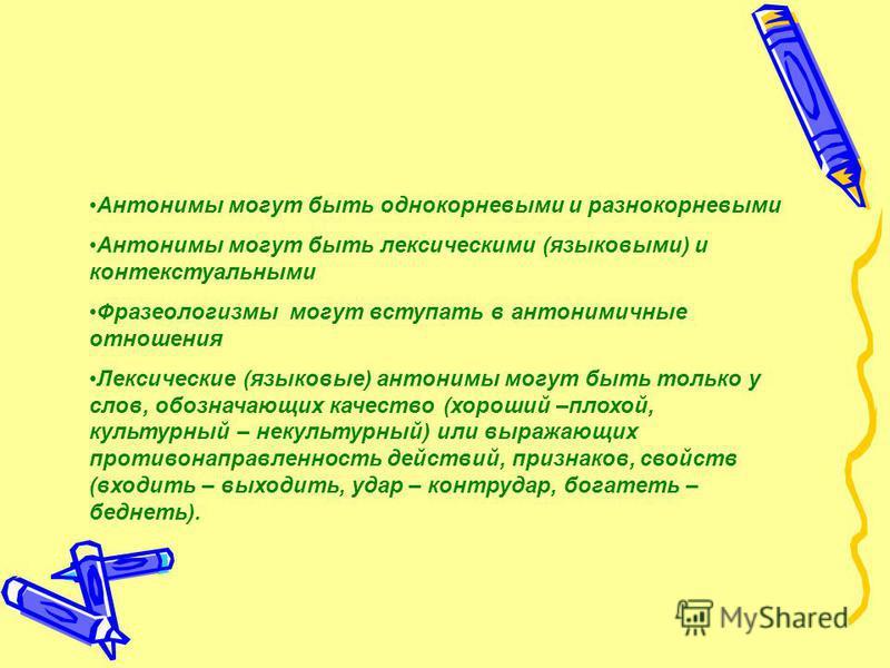 Антонимы могут быть однокорневыми и разнокорневыми Антонимы могут быть лексическими (языковыми) и контекстуальными Фразеологизмы могут вступать в антонимичные отношения Лексические (языковые) антонимы могут быть только у слов, обозначающих качество (