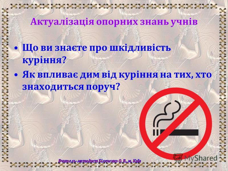 Актуалізація опорних знань учнів Що ви знаєте про шкідливість куріння? Як впливає дим від куріння на тих, хто знаходиться поруч?