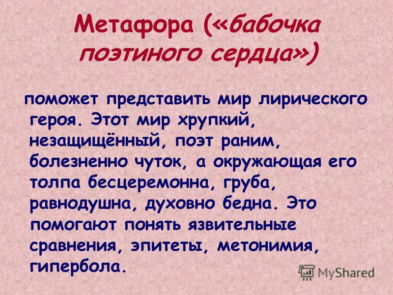 Метафора («бабочка поэтиного сердца») поможет представить мир лирического героя. Этот мир хрупкий, незащищённый, поэт раним, болезненно чуток, а окружающая его толпа бесцеремонна, груба, равнодушна, духовно бедна. Это помогают понять язвительные срав