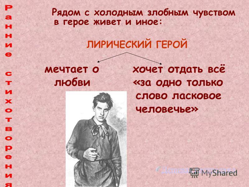 Рядом с холодным злобным чувством в герое живет и иное: ЛИРИЧЕСКИЙ ГЕРОЙ мечтает о хочет отдать всё любви «за одно только слово ласковое человечье» Дешевая распродажа