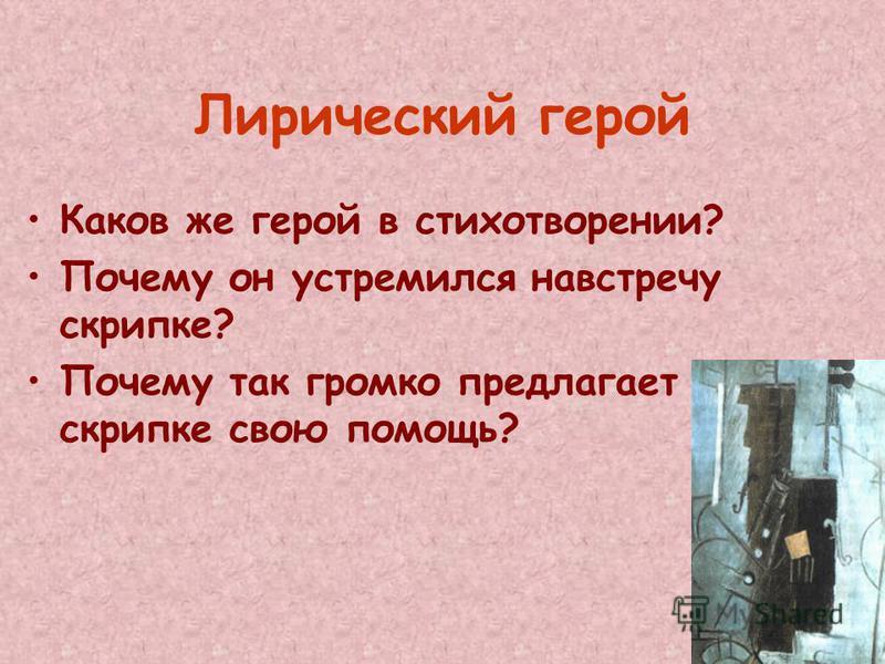 Лирический герой Каков же герой в стихотворении? Почему он устремился навстречу скрипке? Почему так громко предлагает скрипке свою помощь?