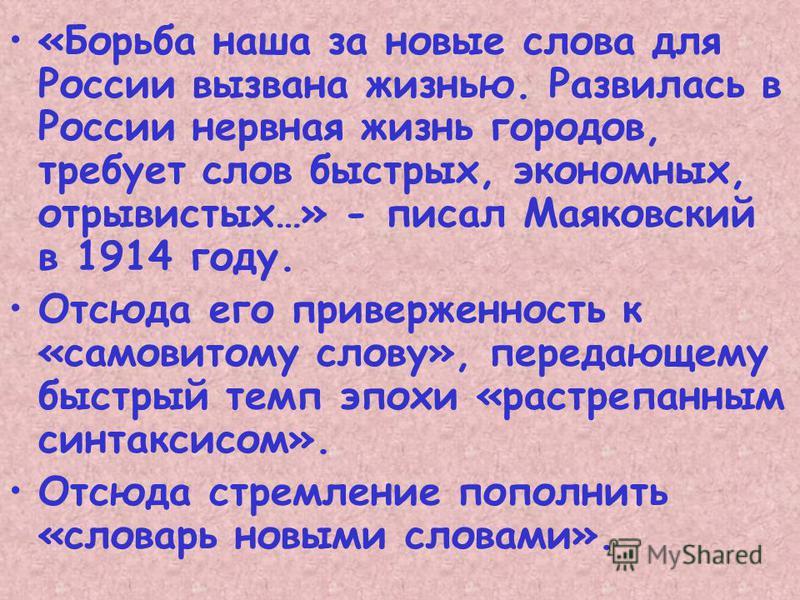 «Борьба наша за новые слова для России вызвана жизнью. Развилась в России нервная жизнь городов, требует слов быстрых, экономных, отрывистых…» - писал Маяковский в 1914 году. Отсюда его приверженность к «сановитому слову», передающему быстрый темп эп