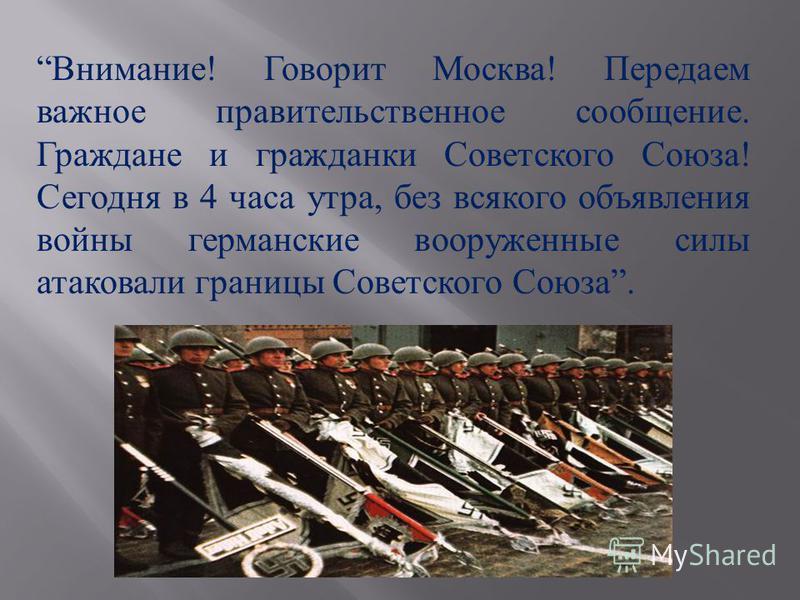 Внимание ! Говорит Москва ! Передаем важное правительственное сообщение. Граждане и гражданки Советского Союза ! Сегодня в 4 часа утра, без всякого объявления войны германские вооруженные силы атаковали границы Советского Союза.