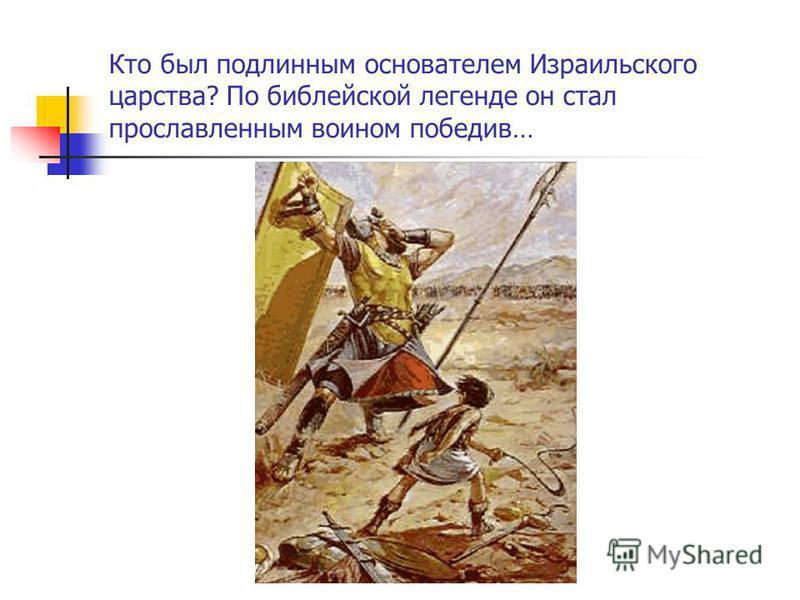 Кто был подлинным основателем Израильского царства? По библейской легенде он стал прославленным воином победив…
