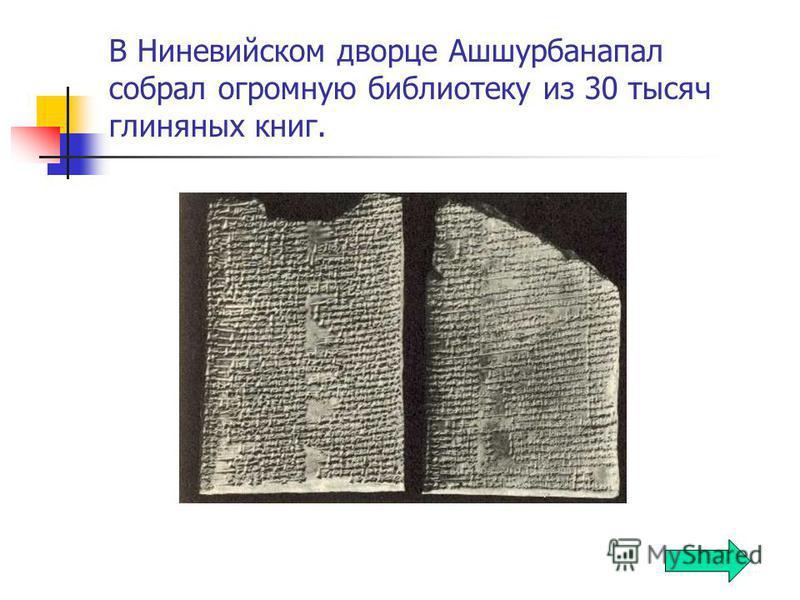 В Ниневийском дворце Ашшурбанапал собрал огромную библиотеку из 30 тысяч глиняных книг.