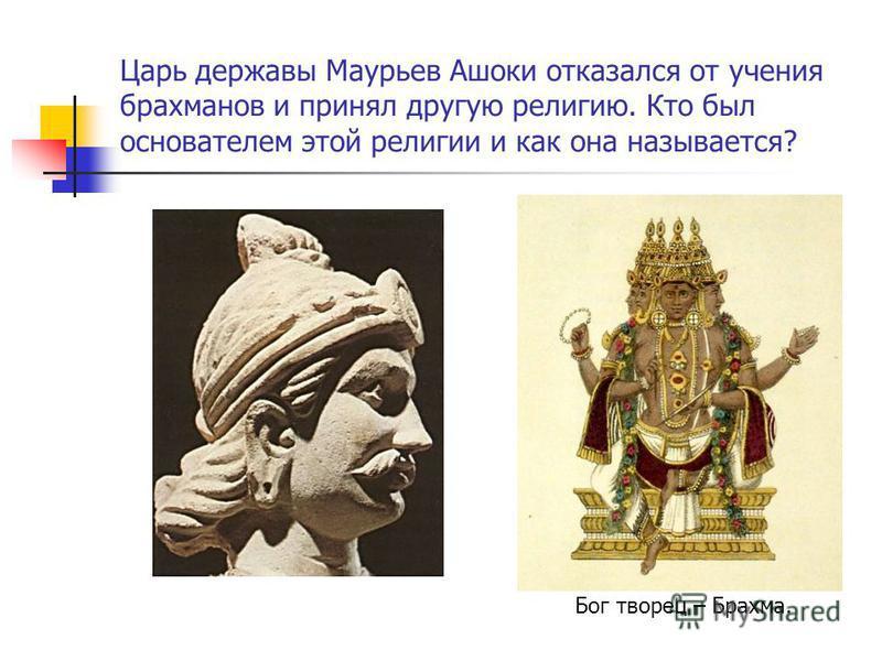Царь державы Маурьев Ашоки отказался от учения брахманов и принял другую религию. Кто был основателем этой религии и как она называется? Бог творец – Брахма.