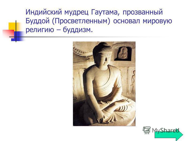 Индийский мудрец Гаутама, прозванный Буддой (Просветленным) основал мировую религию – буддизм.