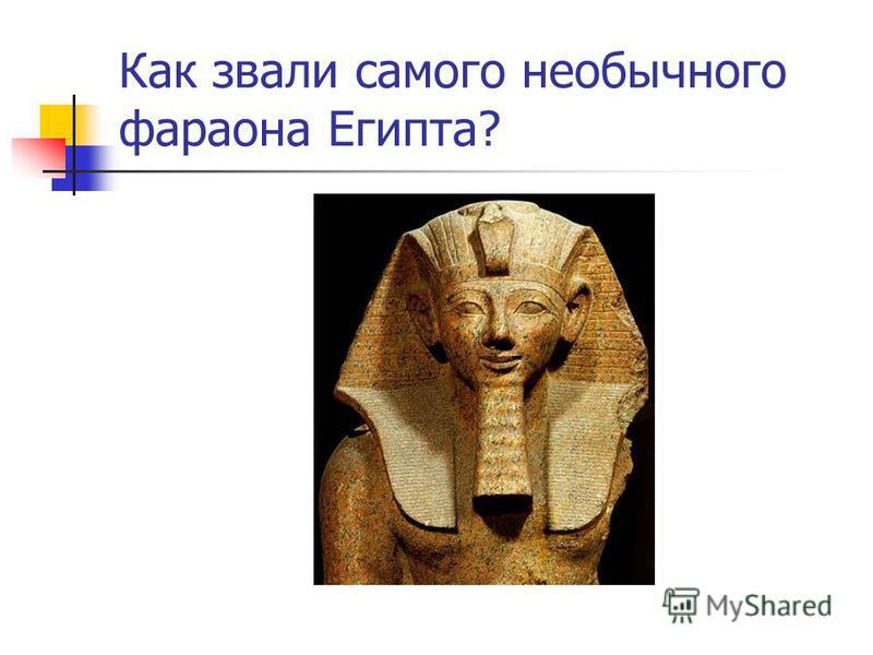 Как звали самого необычного фараона Египта?