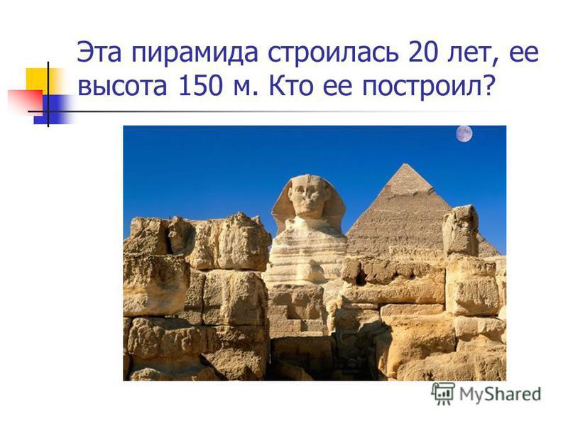 Эта пирамида строилась 20 лет, ее высота 150 м. Кто ее построил?