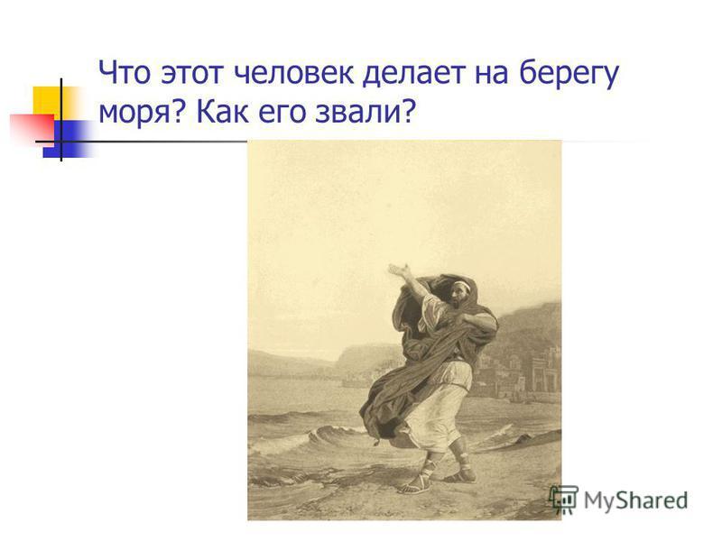 Что этот человек делает на берегу моря? Как его звали?