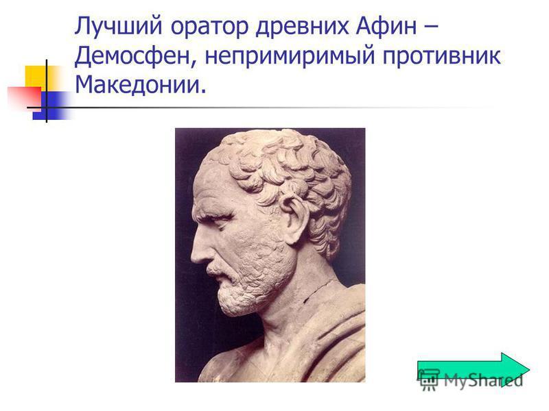 Лучший оратор древних Афин – Демосфен, непримиримый противник Македонии.