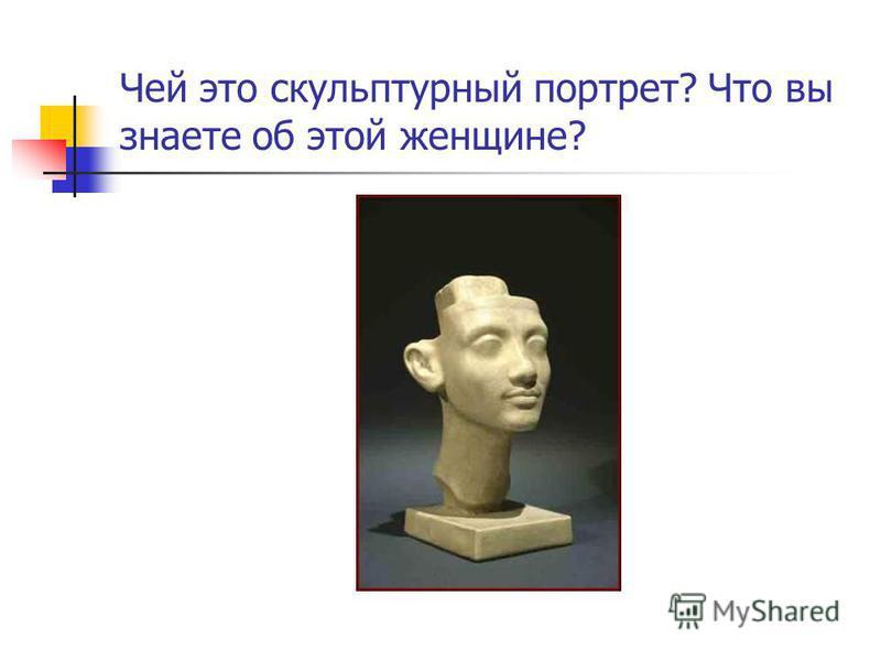 Чей это скульптурный портрет? Что вы знаете об этой женщине?