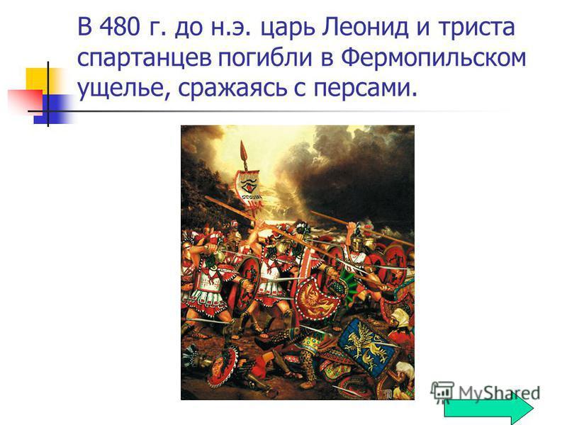 В 480 г. до н.э. царь Леонид и триста спартанцев погибли в Фермопильском ущелье, сражаясь с персами.