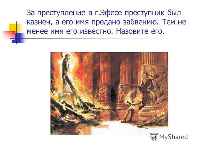 За преступление в г.Эфесе преступник был казнен, а его имя предано забвению. Тем не менее имя его известно. Назовите его.