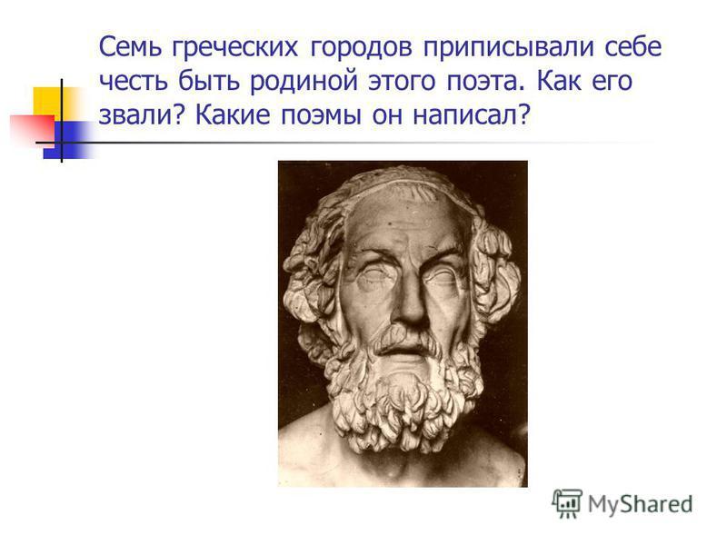 Семь греческих городов приписывали себе честь быть родиной этого поэта. Как его звали? Какие поэмы он написал?
