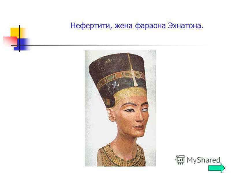 Нефертити, жена фараона Эхнатона.