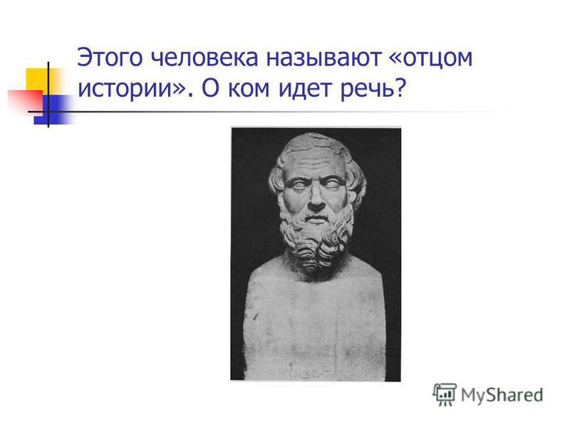 Этого человека называют «отцом истории». О ком идет речь?