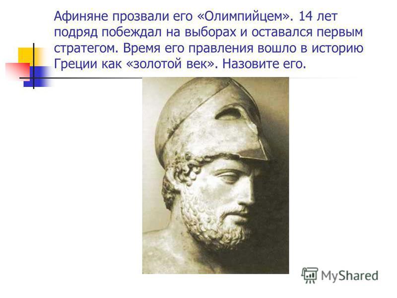 Афиняне прозвали его «Олимпийцем». 14 лет подряд побеждал на выборах и оставался первым стратегом. Время его правления вошло в историю Греции как «золотой век». Назовите его.