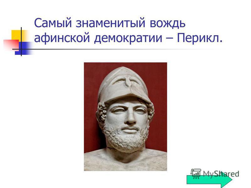 Самый знаменитый вождь афинской демократии – Перикл.