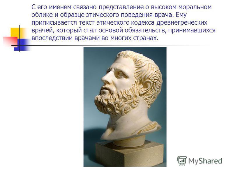 С его именем связано представление о высоком моральном облике и образце этического поведения врача. Ему приписывается текст этического кодекса древнегреческих врачей, который стал основой обязательств, принимавшихся впоследствии врачами во многих стр
