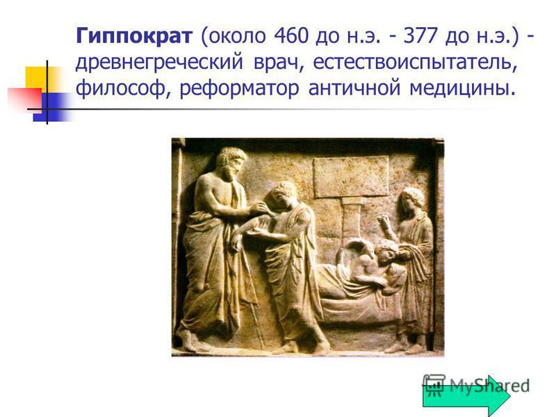 Гиппократ (около 460 до н.э. - 377 до н.э.) - древнегреческий врач, естествоиспытатель, философ, реформатор античной медицины.