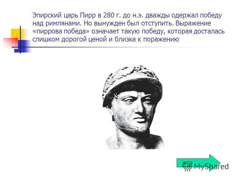 Эпирский царь Пирр в 280 г. до н.э. дважды одержал победу над римлянами. Но вынужден был отступить. Выражение «пиррова победа» означает такую победу, которая досталась слишком дорогой ценой и близка к поражению